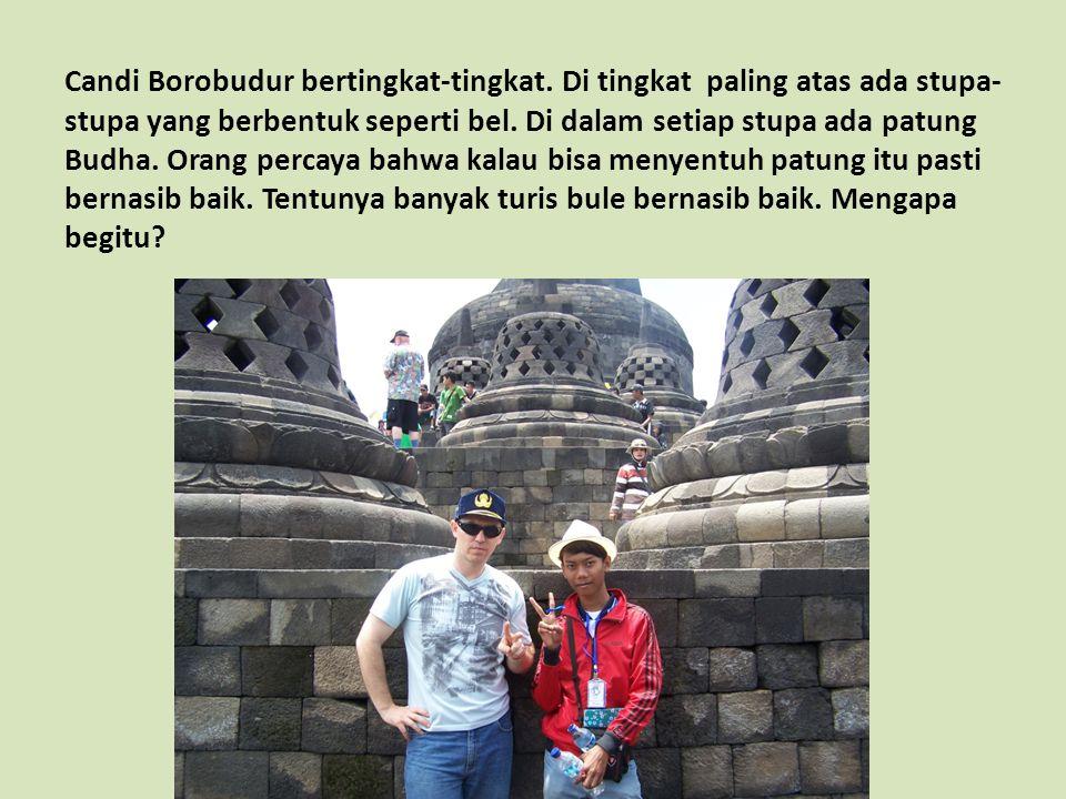 Candi Borobudur bertingkat-tingkat. Di tingkat paling atas ada stupa- stupa yang berbentuk seperti bel. Di dalam setiap stupa ada patung Budha. Orang