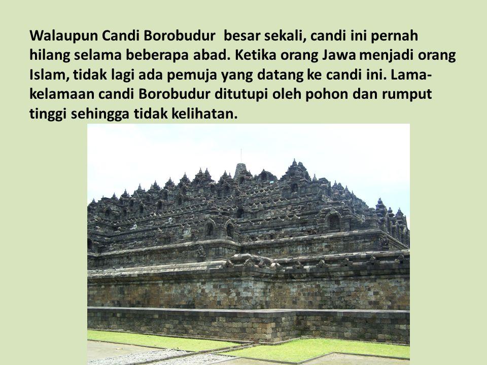 Walaupun Candi Borobudur besar sekali, candi ini pernah hilang selama beberapa abad. Ketika orang Jawa menjadi orang Islam, tidak lagi ada pemuja yang