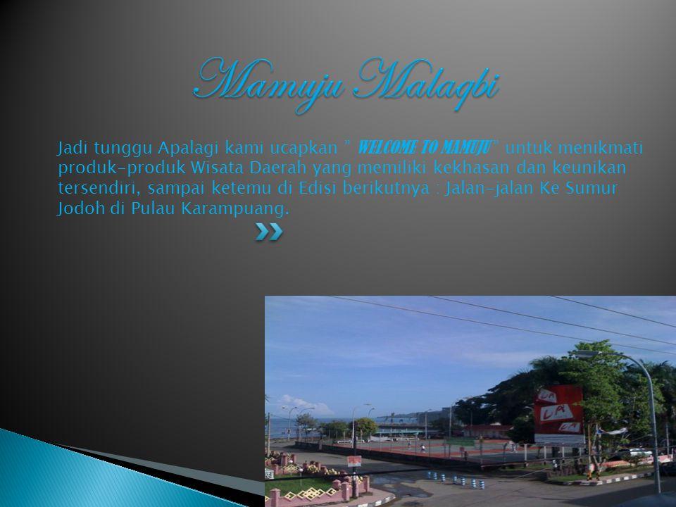 Jadi tunggu Apalagi kami ucapkan W ELCOME TO MAMUJU untuk menikmati produk-produk Wisata Daerah yang memiliki kekhasan dan keunikan tersendiri, sampai ketemu di Edisi berikutnya : Jalan-jalan Ke Sumur Jodoh di Pulau Karampuang.