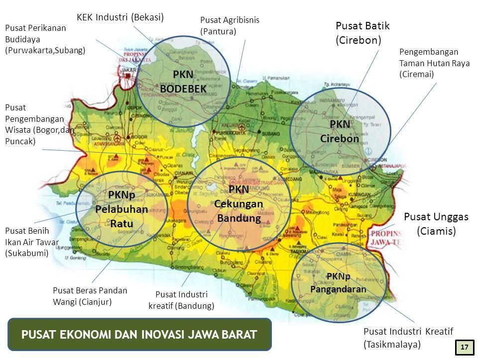 PKN Cirebon PKN Cekungan Bandung PKN BODEBEK PKNp Pelabuhan Ratu PKNp Pangandaran Pusat Industri kreatif (Bandung) Pusat Beras Pandan Wangi (Cianjur) Pusat Benih Ikan Air Tawar (Sukabumi) Pusat Pengembangan Wisata (Bogor,dan Puncak) Pusat Perikanan Budidaya (Purwakarta,Subang) Pusat Agribisnis (Pantura) KEK Industri (Bekasi) Pusat Batik (Cirebon) Pusat Unggas (Ciamis) Pusat Industri Kreatif (Tasikmalaya) Pengembangan Taman Hutan Raya (Ciremai) PUSAT EKONOMI DAN INOVASI JAWA BARAT 17