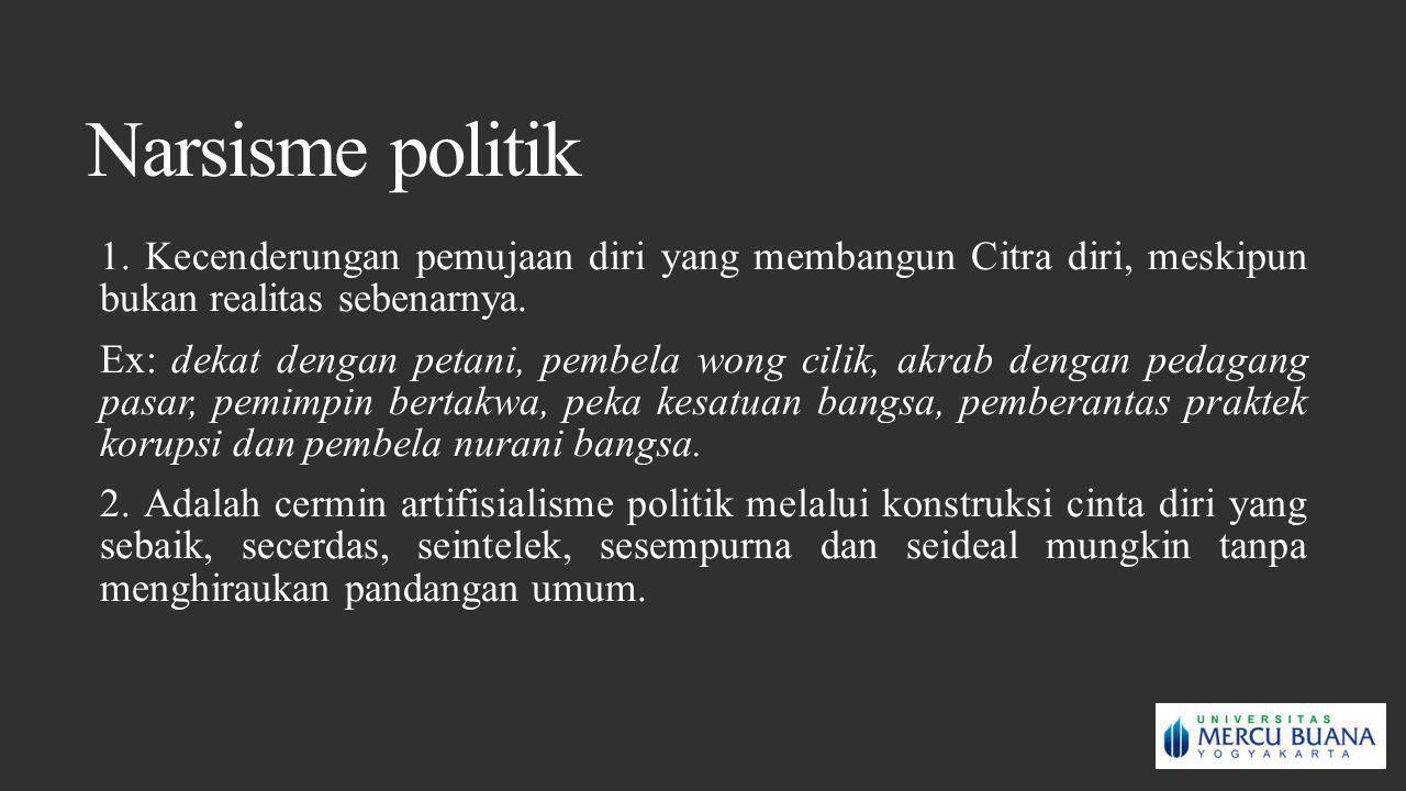 Narsisme politik 1. Kecenderungan pemujaan diri yang membangun Citra diri, meskipun bukan realitas sebenarnya. Ex: dekat dengan petani, pembela wong c