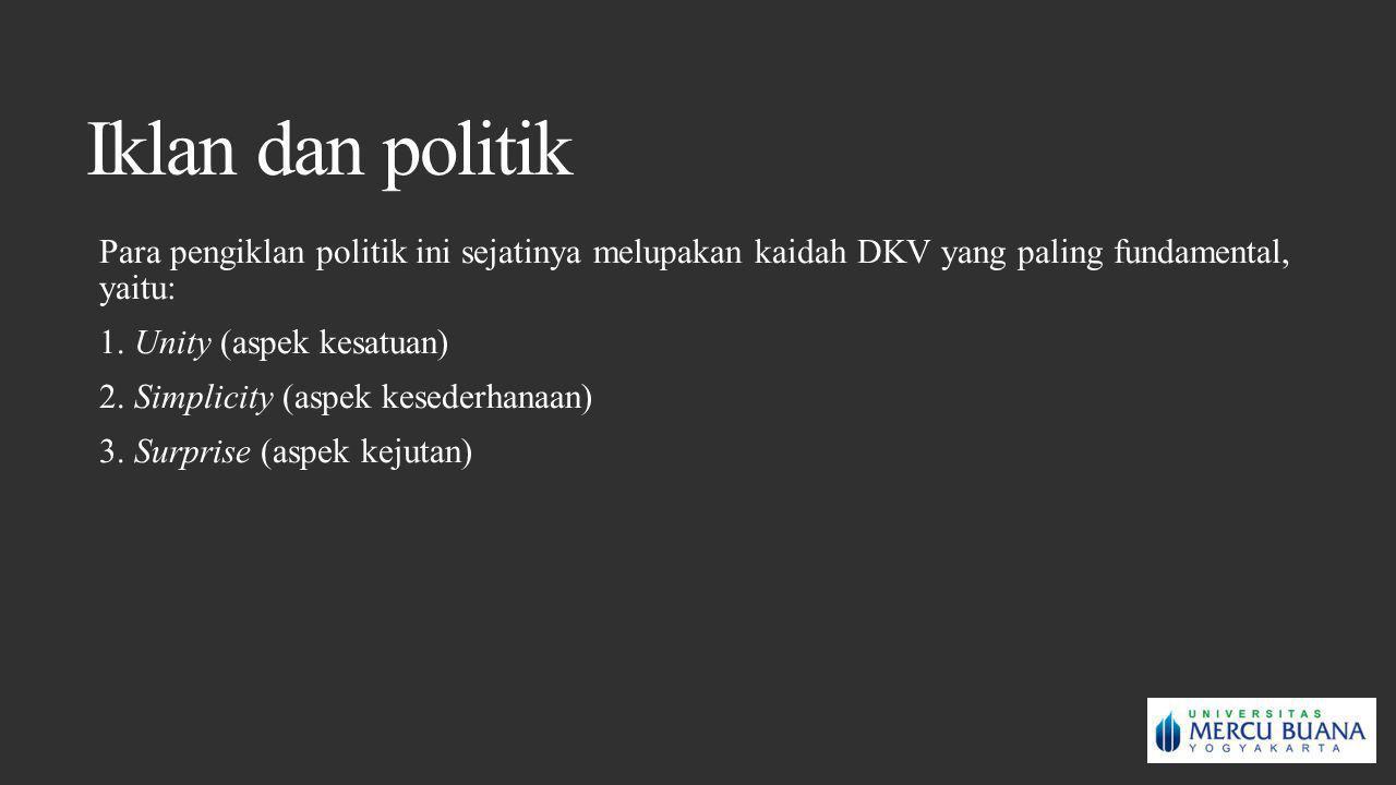 Iklan dan politik Para pengiklan politik ini sejatinya melupakan kaidah DKV yang paling fundamental, yaitu: 1. Unity (aspek kesatuan) 2. Simplicity (a