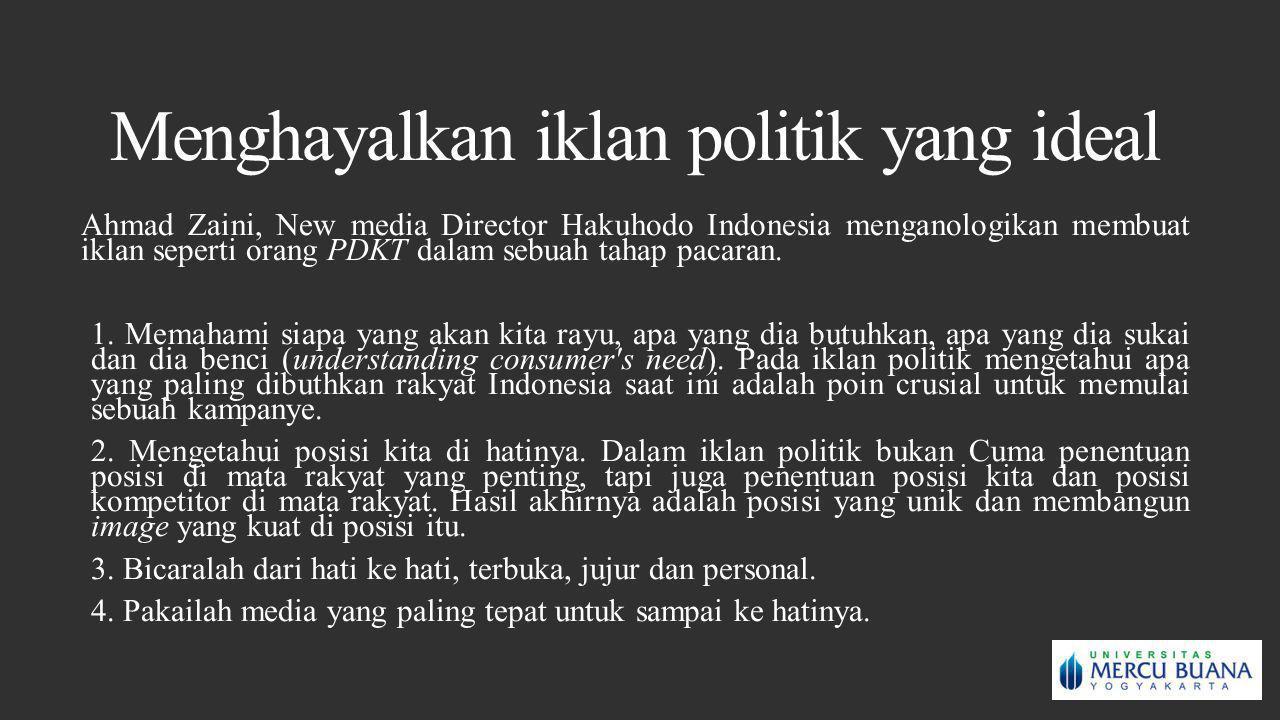 Menghayalkan iklan politik yang ideal Ahmad Zaini, New media Director Hakuhodo Indonesia menganologikan membuat iklan seperti orang PDKT dalam sebuah