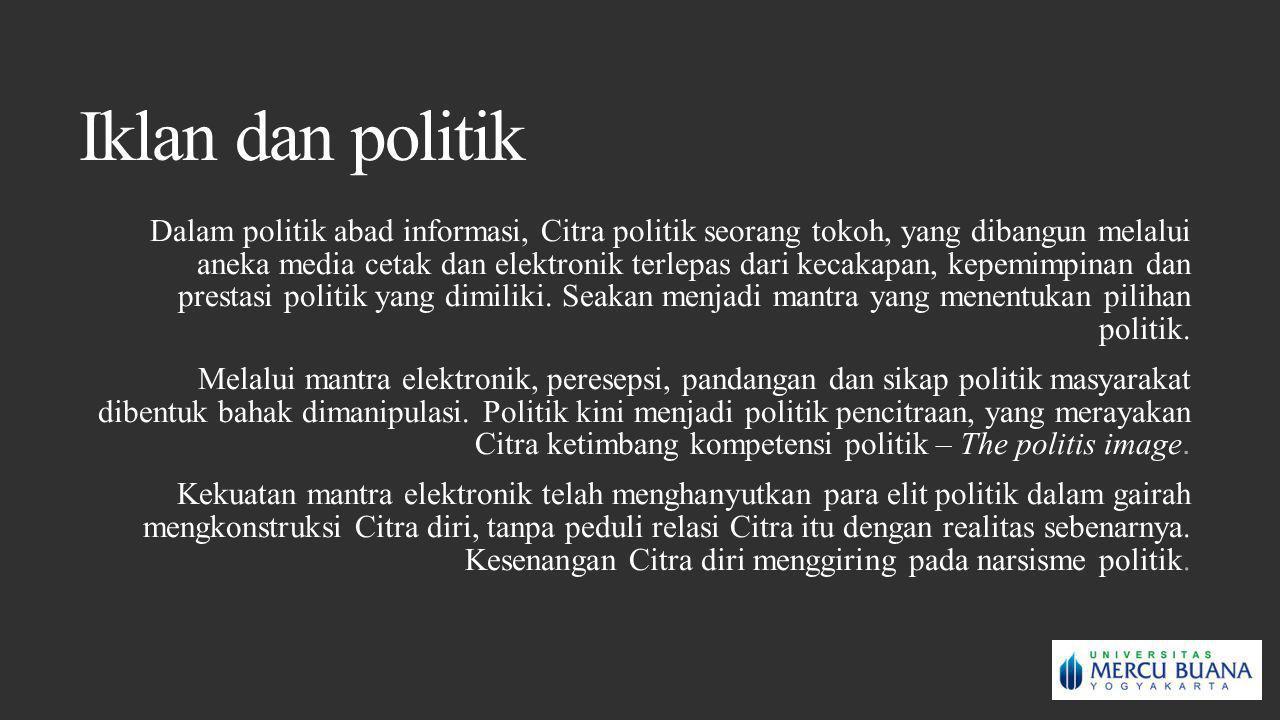 Iklan dan politik Dalam politik abad informasi, Citra politik seorang tokoh, yang dibangun melalui aneka media cetak dan elektronik terlepas dari keca