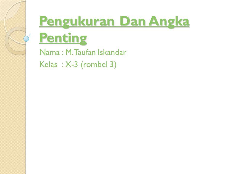 Pengukuran Dan Angka Penting Nama: M.Taufan Iskandar Kelas: X-3 (rombel 3)