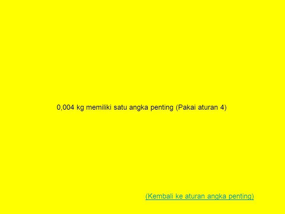 0,004 kg memiliki satu angka penting (Pakai aturan 4) (Kembali ke aturan angka penting)