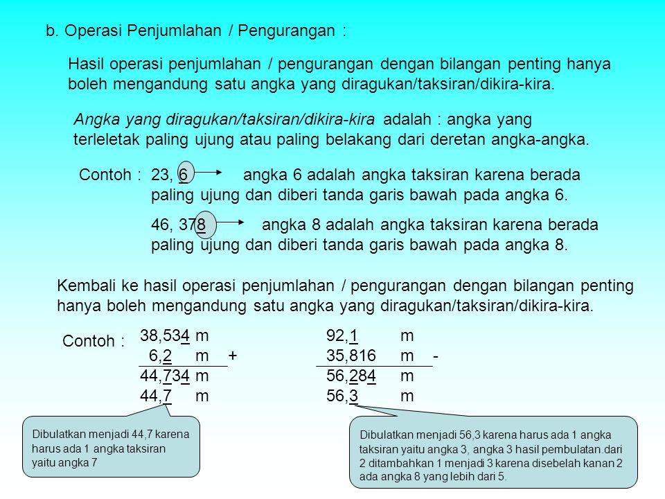 b. Operasi Penjumlahan / Pengurangan : Hasil operasi penjumlahan / pengurangan dengan bilangan penting hanya boleh mengandung satu angka yang diraguka