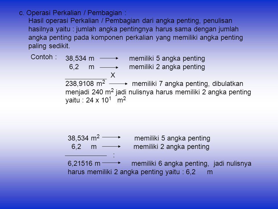 c. Operasi Perkalian / Pembagian : Hasil operasi Perkalian / Pembagian dari angka penting, penulisan hasilnya yaitu : jumlah angka pentingnya harus sa