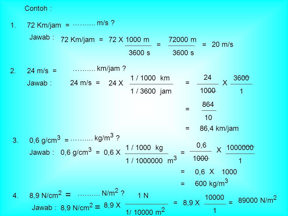 Contoh : 72 Km/jam = …….... m/s ? Jawab : 72 Km/jam =72 X 1000 m 3600 s = 72000 m 3600 s 20 m/s = 24 m/s = …….... km/jam ? Jawab : 1 / 1000 km 1 / 360