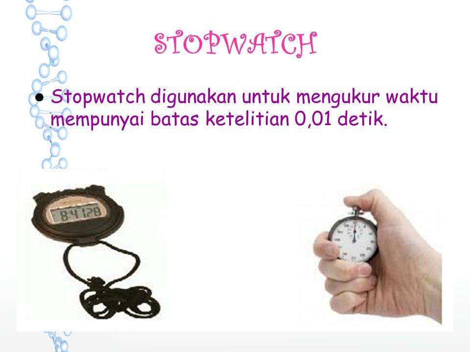 STOPWATCH ●Stopwatch digunakan untuk mengukur waktu mempunyai batas ketelitian 0,01 detik.