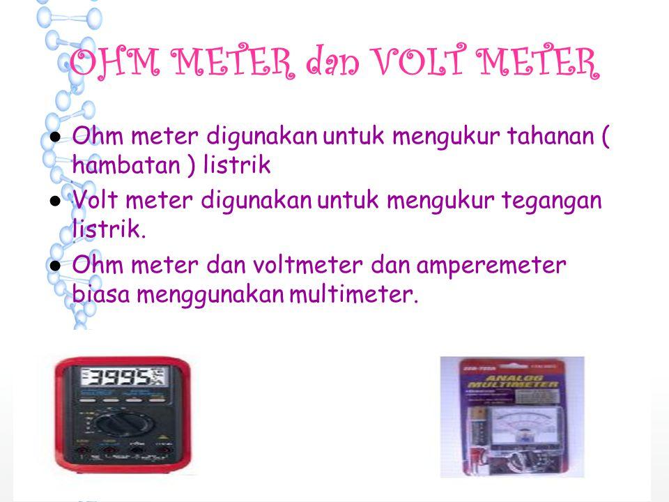 OHM METER dan VOLT METER ●Ohm meter digunakan untuk mengukur tahanan ( hambatan ) listrik ●Volt meter digunakan untuk mengukur tegangan listrik. ●Ohm