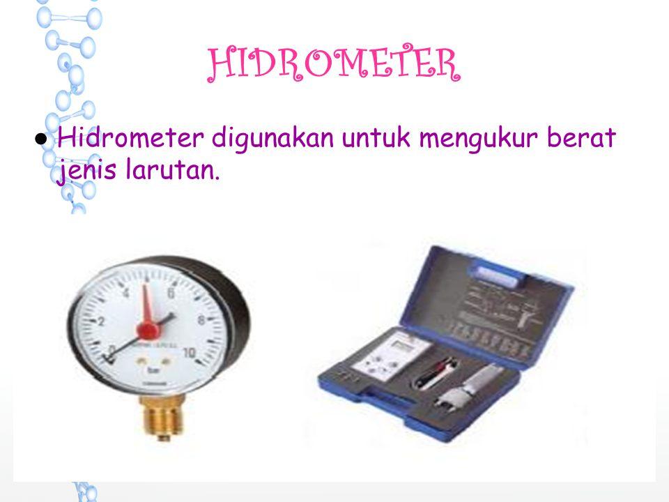 HIDROMETER ●Hidrometer digunakan untuk mengukur berat jenis larutan.