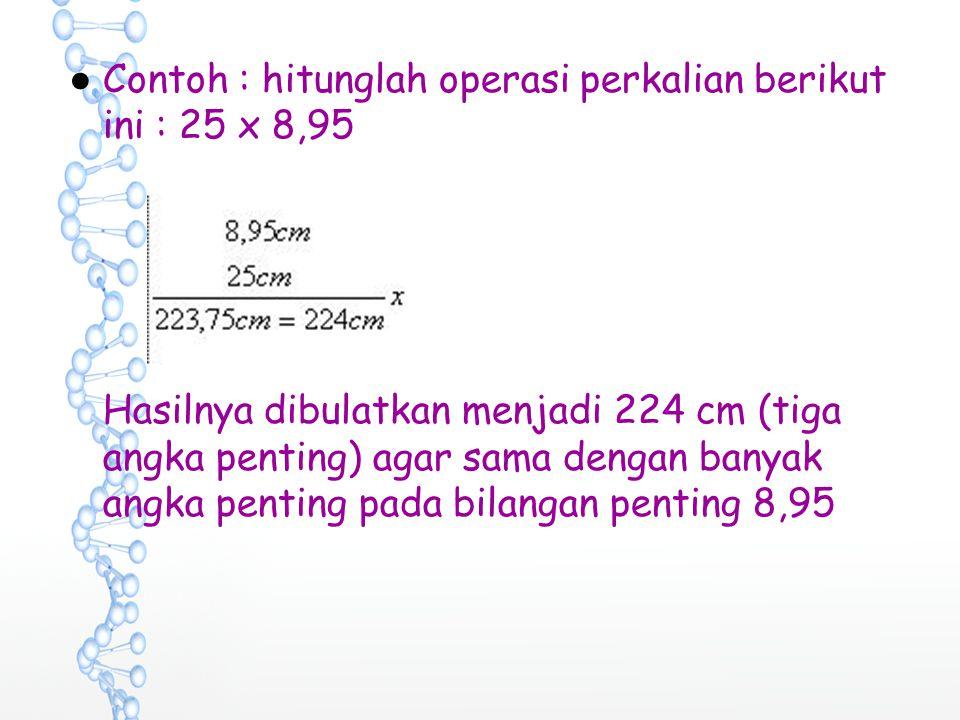 ●Contoh : hitunglah operasi perkalian berikut ini : 25 x 8,95 Hasilnya dibulatkan menjadi 224 cm (tiga angka penting) agar sama dengan banyak angka pe