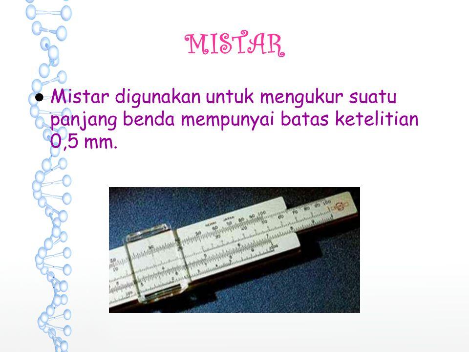 MISTAR ●Mistar digunakan untuk mengukur suatu panjang benda mempunyai batas ketelitian 0,5 mm.