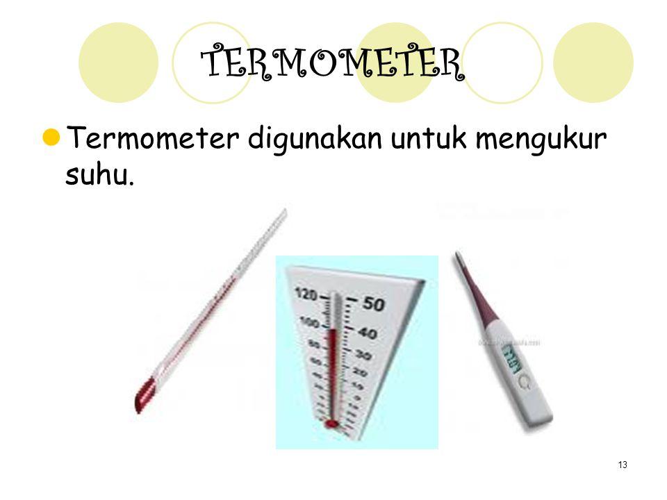 13 TERMOMETER Termometer digunakan untuk mengukur suhu.
