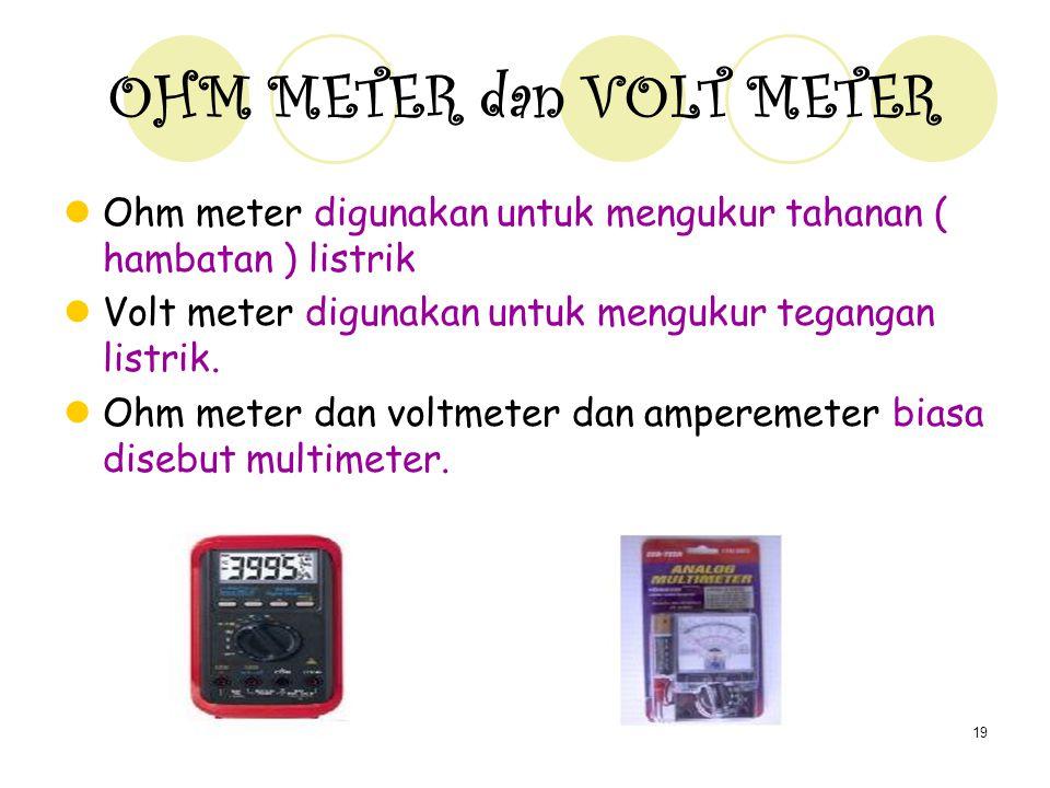 19 OHM METER dan VOLT METER Ohm meter digunakan untuk mengukur tahanan ( hambatan ) listrik Volt meter digunakan untuk mengukur tegangan listrik.