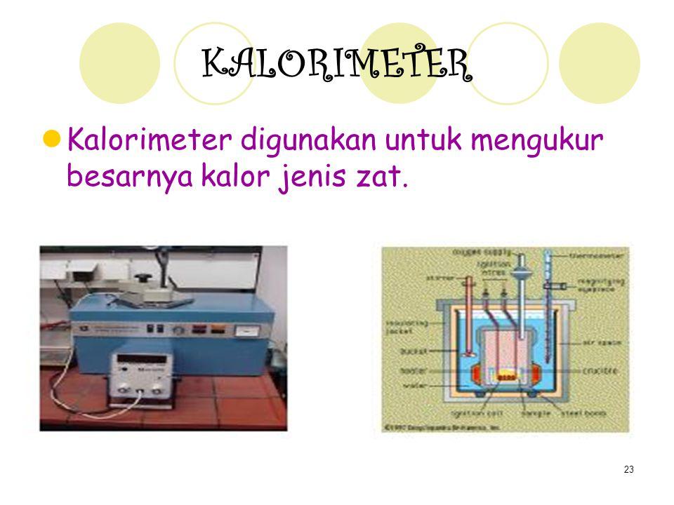 23 KALORIMETER Kalorimeter digunakan untuk mengukur besarnya kalor jenis zat.