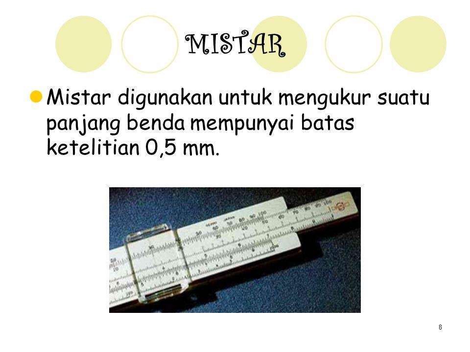 8 MISTAR Mistar digunakan untuk mengukur suatu panjang benda mempunyai batas ketelitian 0,5 mm.