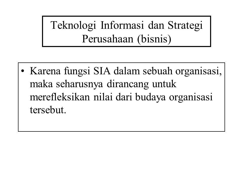 Teknologi Informasi dan Strategi Perusahaan (bisnis) Karena fungsi SIA dalam sebuah organisasi, maka seharusnya dirancang untuk merefleksikan nilai dari budaya organisasi tersebut.