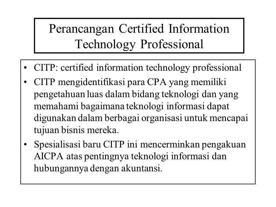 Perancangan Certified Information Technology Professional CITP: certified information technology professional CITP mengidentifikasi para CPA yang memiliki pengetahuan luas dalam bidang teknologi dan yang memahami bagaimana teknologi informasi dapat digunakan dalam berbagai organisasi untuk mencapai tujuan bisnis mereka.