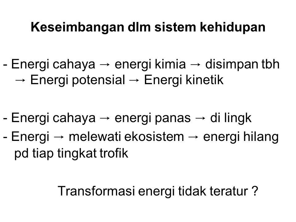 Keseimbangan dlm sistem kehidupan - Energi cahaya → energi kimia → disimpan tbh → Energi potensial → Energi kinetik - Energi cahaya → energi panas → di lingk - Energi → melewati ekosistem → energi hilang pd tiap tingkat trofik Transformasi energi tidak teratur ?
