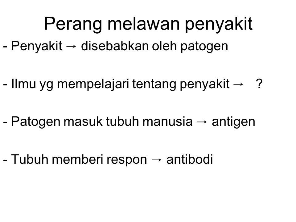 Perang melawan penyakit - Penyakit → disebabkan oleh patogen - Ilmu yg mempelajari tentang penyakit → ? - Patogen masuk tubuh manusia → antigen - Tubu
