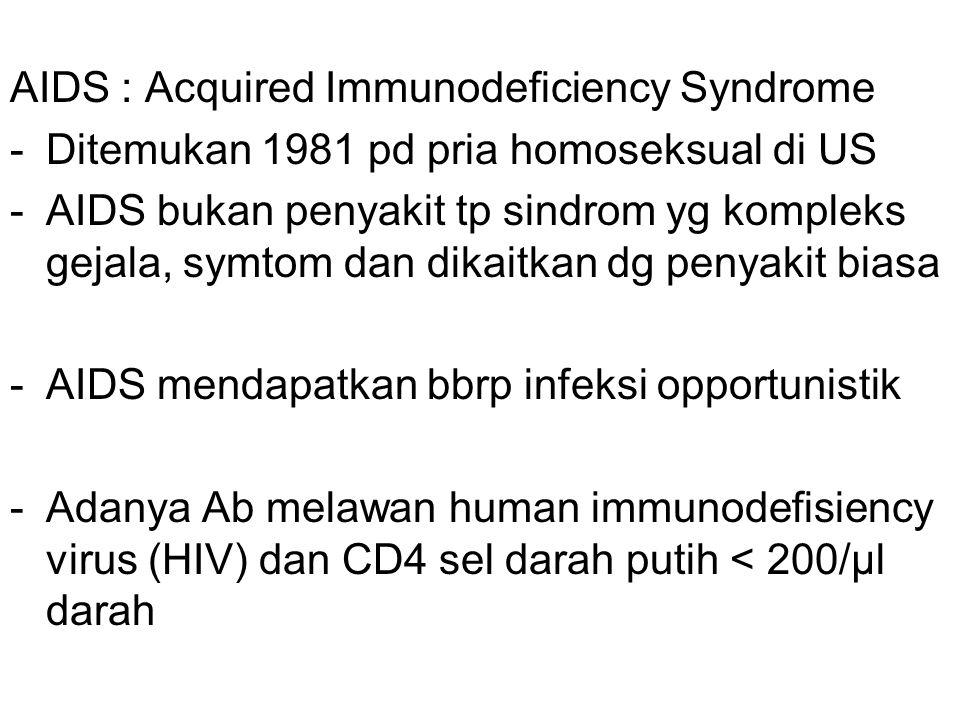 AIDS : Acquired Immunodeficiency Syndrome -Ditemukan 1981 pd pria homoseksual di US -AIDS bukan penyakit tp sindrom yg kompleks gejala, symtom dan dikaitkan dg penyakit biasa -AIDS mendapatkan bbrp infeksi opportunistik -Adanya Ab melawan human immunodefisiency virus (HIV) dan CD4 sel darah putih < 200/µl darah