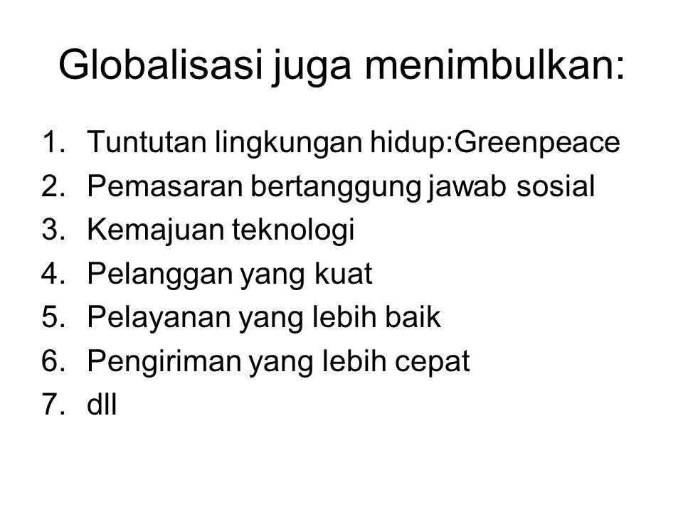 Globalisasi juga menimbulkan: 1.Tuntutan lingkungan hidup:Greenpeace 2.Pemasaran bertanggung jawab sosial 3.Kemajuan teknologi 4.Pelanggan yang kuat 5