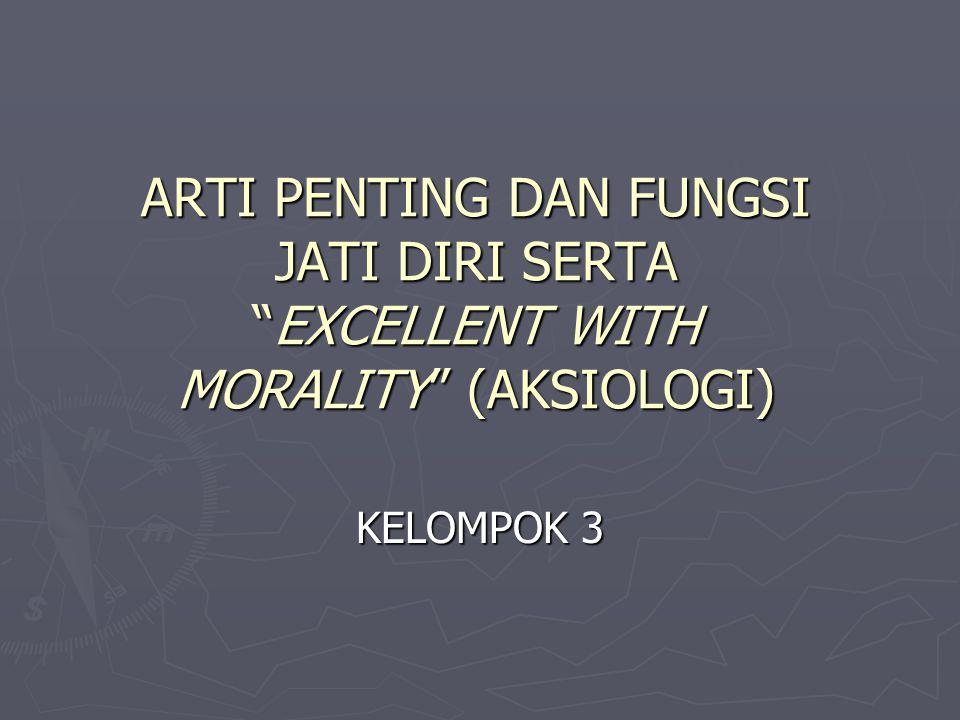 """ARTI PENTING DAN FUNGSI JATI DIRI SERTA """"EXCELLENT WITH MORALITY"""" (AKSIOLOGI) KELOMPOK 3"""