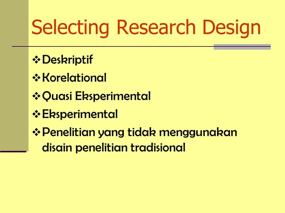 Selecting Research Design  Deskriptif  Korelational  Quasi Eksperimental  Eksperimental  Penelitian yang tidak menggunakan disain penelitian tradisional