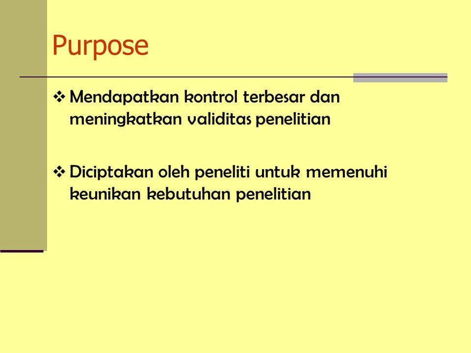 Purpose  Mendapatkan kontrol terbesar dan meningkatkan validitas penelitian  Diciptakan oleh peneliti untuk memenuhi keunikan kebutuhan penelitian