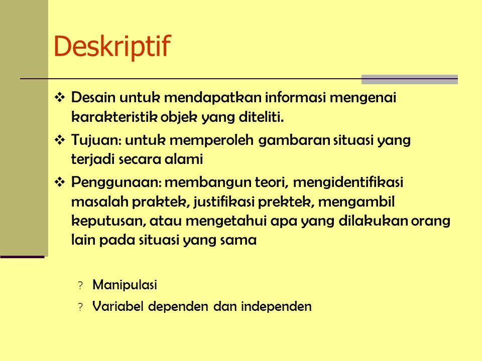 Deskriptif  Desain untuk mendapatkan informasi mengenai karakteristik objek yang diteliti.  Tujuan: untuk memperoleh gambaran situasi yang terjadi s