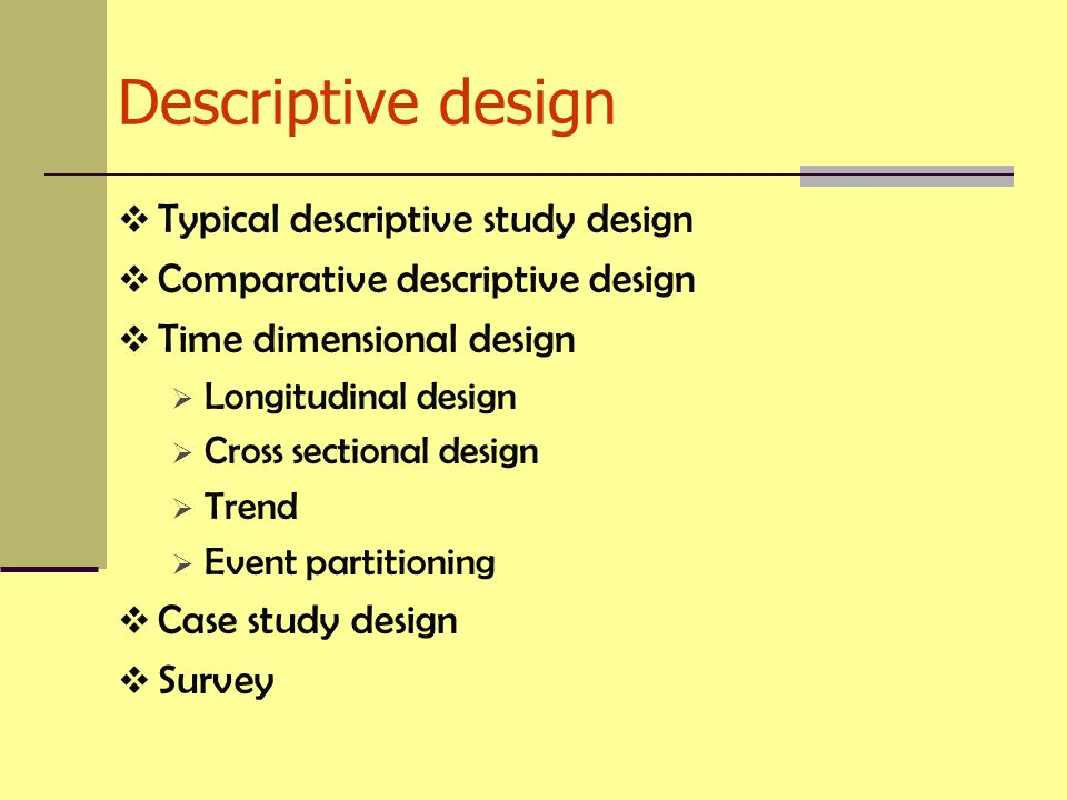 Descriptive design  Typical descriptive study design  Comparative descriptive design  Time dimensional design  Longitudinal design  Cross sectional design  Trend  Event partitioning  Case study design  Survey