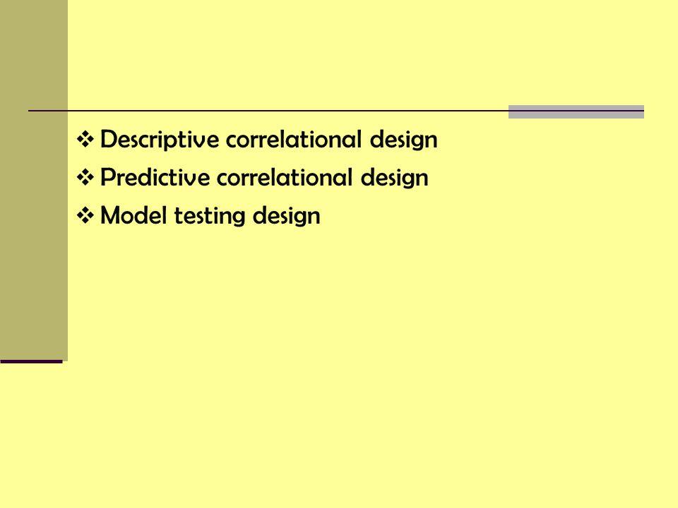  Descriptive correlational design  Predictive correlational design  Model testing design