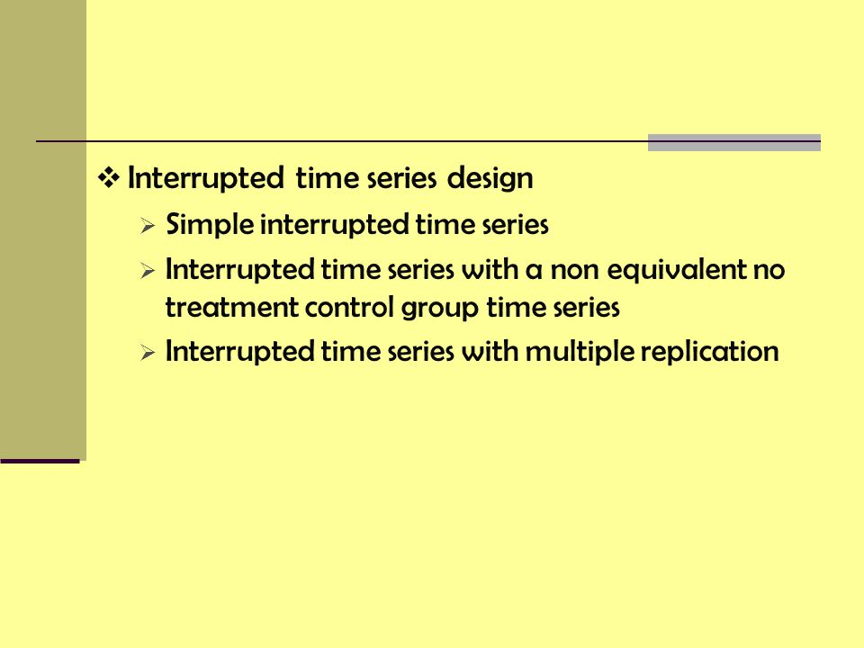  Interrupted time series design  Simple interrupted time series  Interrupted time series with a non equivalent no treatment control group time series  Interrupted time series with multiple replication