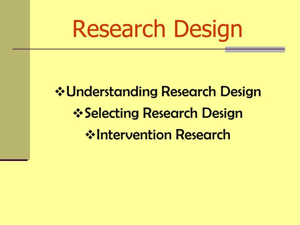 Research Design  Understanding Research Design  Selecting Research Design  Intervention Research