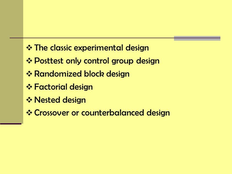  The classic experimental design  Posttest only control group design  Randomized block design  Factorial design  Nested design  Crossover or counterbalanced design
