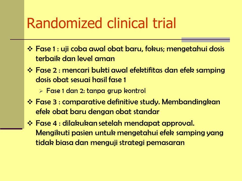 Randomized clinical trial  Fase 1 : uji coba awal obat baru, fokus; mengetahui dosis terbaik dan level aman  Fase 2 : mencari bukti awal efektifitas dan efek samping dosis obat sesuai hasil fase 1  Fase 1 dan 2: tanpa grup kontrol  Fase 3 : comparative definitive study.