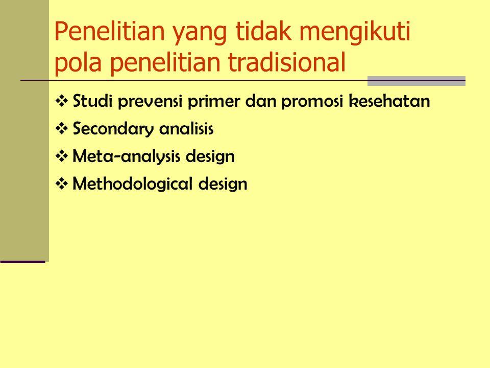 Penelitian yang tidak mengikuti pola penelitian tradisional  Studi prevensi primer dan promosi kesehatan  Secondary analisis  Meta-analysis design  Methodological design