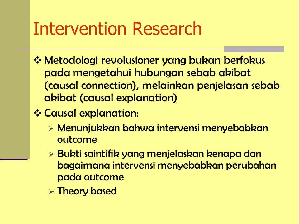  Metodologi revolusioner yang bukan berfokus pada mengetahui hubungan sebab akibat (causal connection), melainkan penjelasan sebab akibat (causal explanation)  Causal explanation:  Menunjukkan bahwa intervensi menyebabkan outcome  Bukti saintifik yang menjelaskan kenapa dan bagaimana intervensi menyebabkan perubahan pada outcome  Theory based Intervention Research