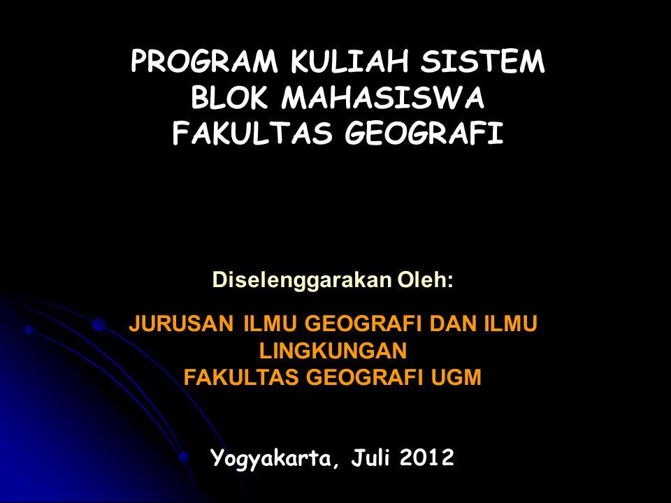 PROGRAM KULIAH SISTEM BLOK MAHASISWA FAKULTAS GEOGRAFI Diselenggarakan Oleh: JURUSAN ILMU GEOGRAFI DAN ILMU LINGKUNGAN FAKULTAS GEOGRAFI UGM Yogyakarta, Juli 2012
