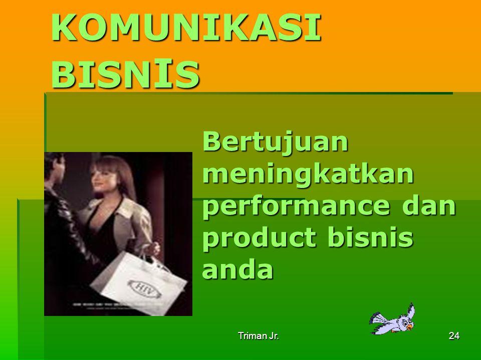 Triman Jr. 24 KOMUNIKASI BISNIS Bertujuan meningkatkan performance dan product bisnis anda