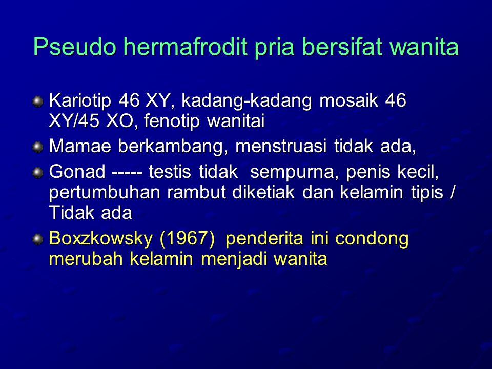 Pseudo hermafrodit pria bersifat wanita Kariotip 46 XY, kadang-kadang mosaik 46 XY/45 XO, fenotip wanitai Mamae berkambang, menstruasi tidak ada, Gonad ----- testis tidak sempurna, penis kecil, pertumbuhan rambut diketiak dan kelamin tipis / Tidak ada Boxzkowsky (1967) penderita ini condong merubah kelamin menjadi wanita