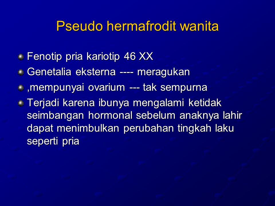 Pseudo hermafrodit wanita Fenotip pria kariotip 46 XX Genetalia eksterna ---- meragukan,mempunyai ovarium --- tak sempurna Terjadi karena ibunya mengalami ketidak seimbangan hormonal sebelum anaknya lahir dapat menimbulkan perubahan tingkah laku seperti pria