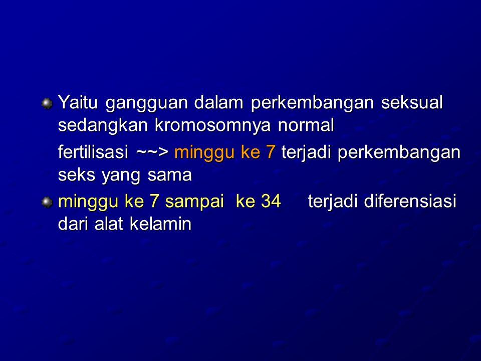 Yaitu gangguan dalam perkembangan seksual sedangkan kromosomnya normal fertilisasi ~~> minggu ke 7 terjadi perkembangan seks yang sama minggu ke 7 sampai ke 34 terjadi diferensiasi dari alat kelamin