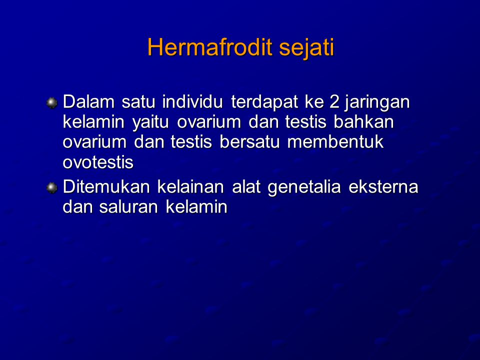 Hermafrodit sejati Dalam satu individu terdapat ke 2 jaringan kelamin yaitu ovarium dan testis bahkan ovarium dan testis bersatu membentuk ovotestis Ditemukan kelainan alat genetalia eksterna dan saluran kelamin