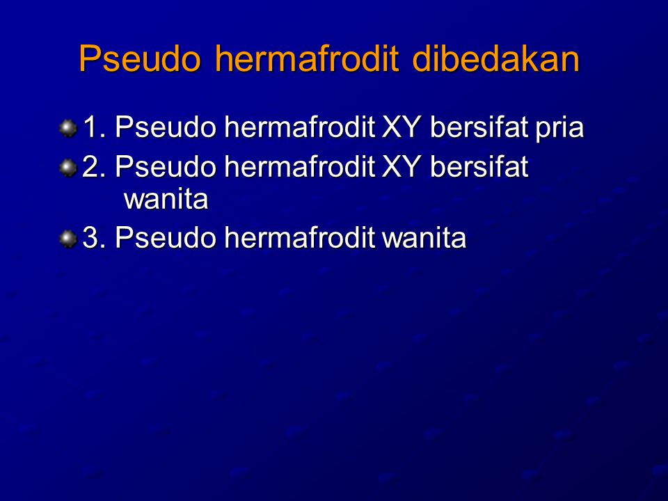 Pseudo hermafrodit XY bersifat pria Fenotip pria /wanita tapi yang paling banyak adalah wanita ---- dikenal dengan sindroma feminisasi testis Testis tidak sempurna, mame tidak berkambang Alat kelamin luar meragukan Tubuh berambut seperti pria Kariotipe (genotip) 46.XY