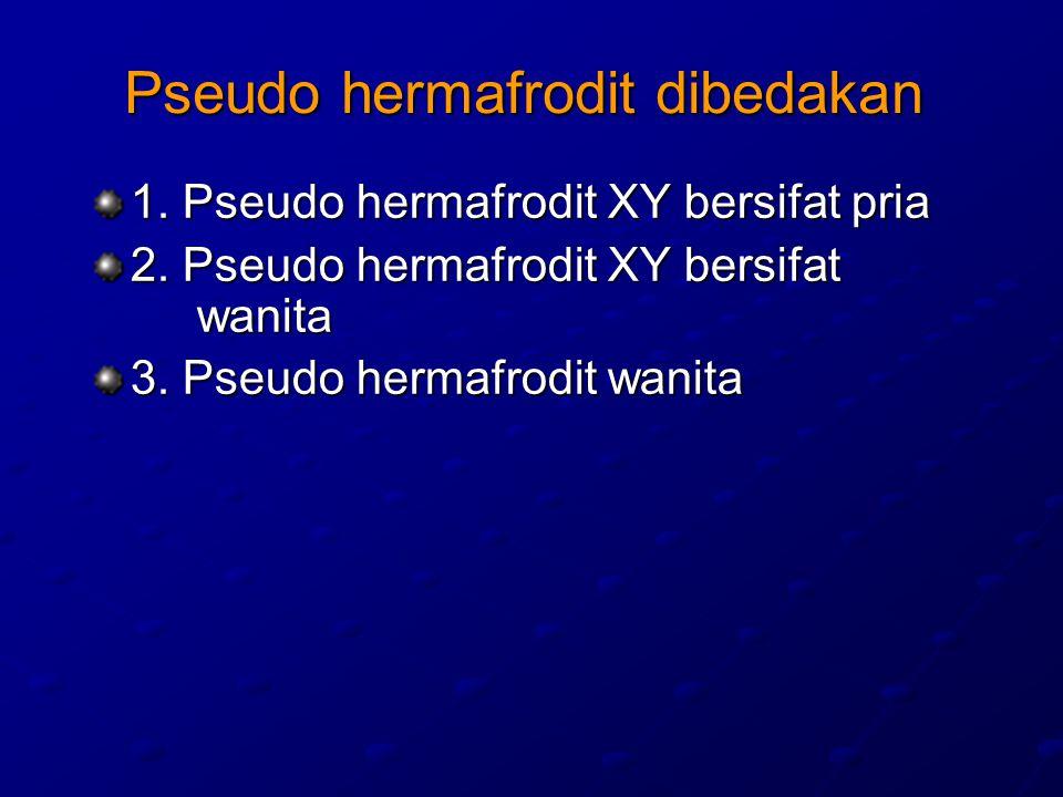 Pseudo hermafrodit dibedakan 1. Pseudo hermafrodit XY bersifat pria 2. Pseudo hermafrodit XY bersifat wanita 3. Pseudo hermafrodit wanita