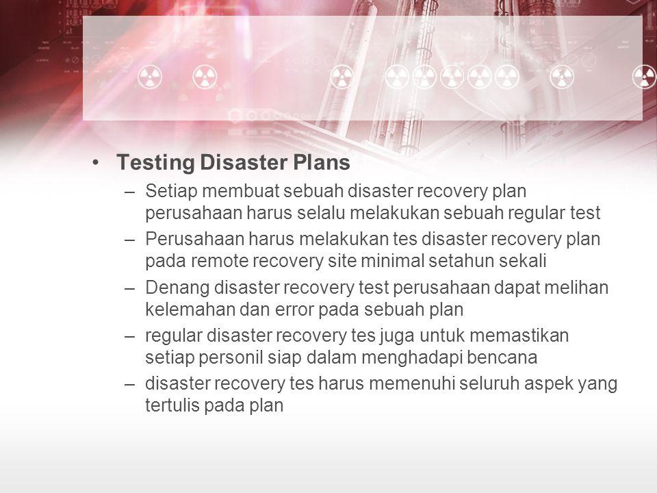 Testing Disaster Plans –Setiap membuat sebuah disaster recovery plan perusahaan harus selalu melakukan sebuah regular test –Perusahaan harus melakukan