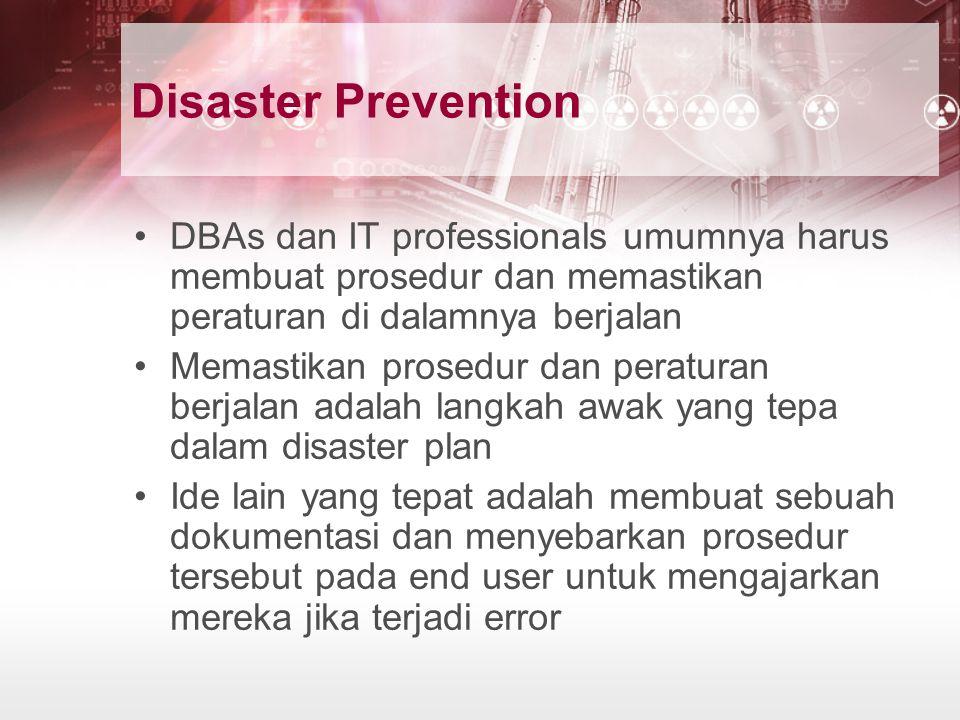 Disaster Prevention DBAs dan IT professionals umumnya harus membuat prosedur dan memastikan peraturan di dalamnya berjalan Memastikan prosedur dan per
